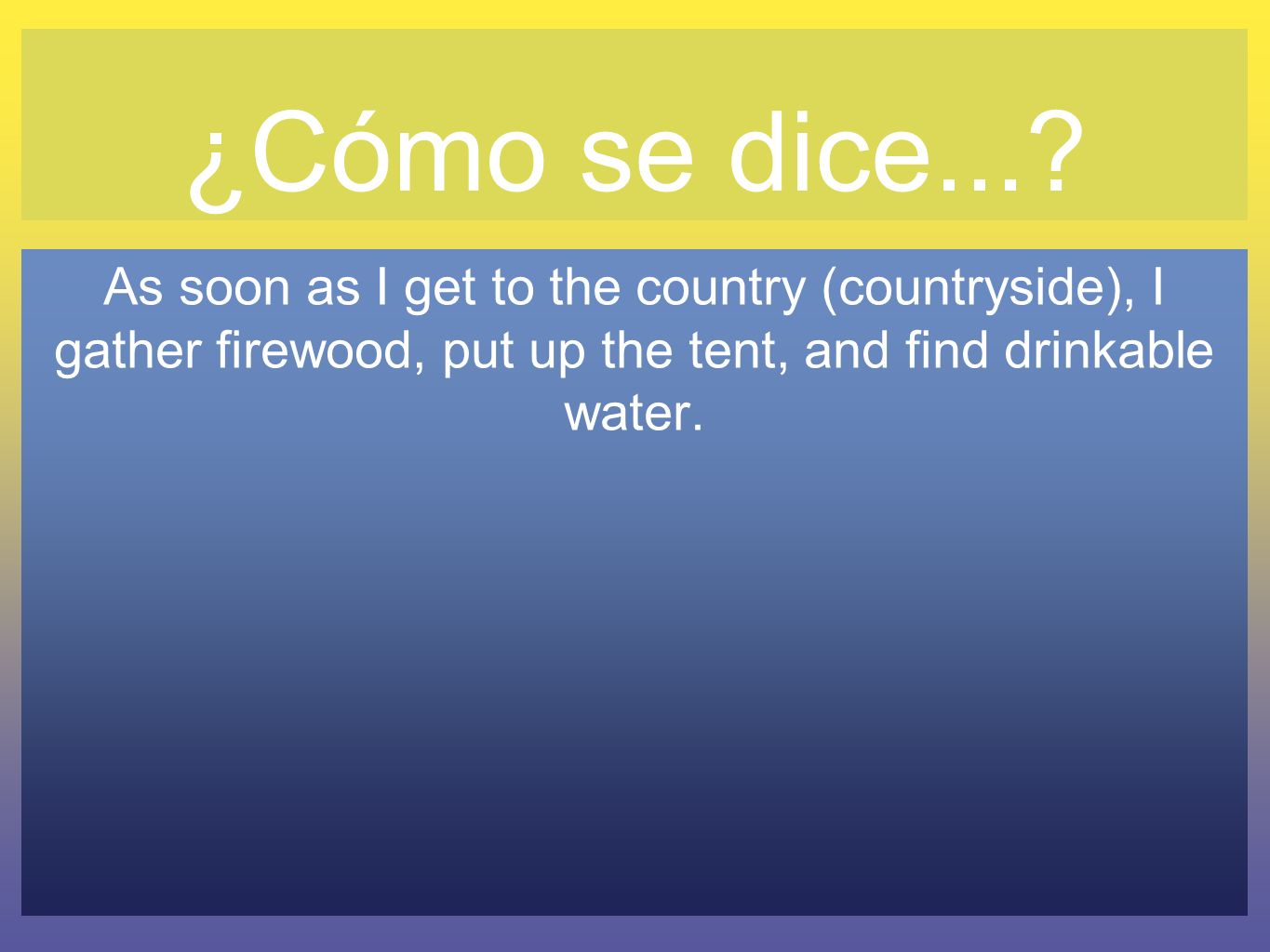 ¿Cómo se dice...? As soon as I get to the country (countryside), I gather firewood, put up the tent, and find drinkable water.