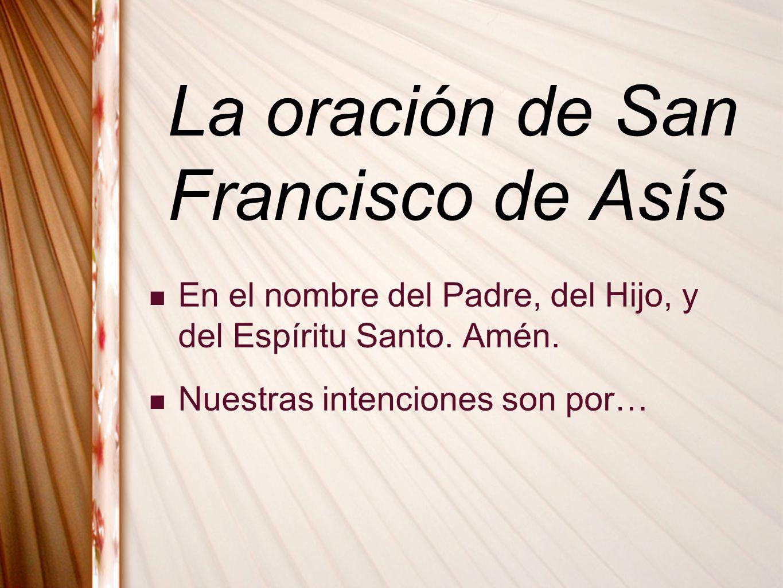 La oración de San Francisco de Asís En el nombre del Padre, del Hijo, y del Espíritu Santo. Amén. Nuestras intenciones son por…