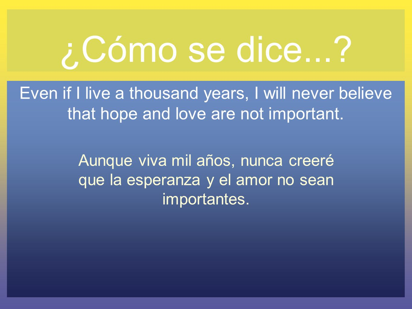 ¿Cómo se dice...? Even if I live a thousand years, I will never believe that hope and love are not important. Aunque viva mil años, nunca creeré que l