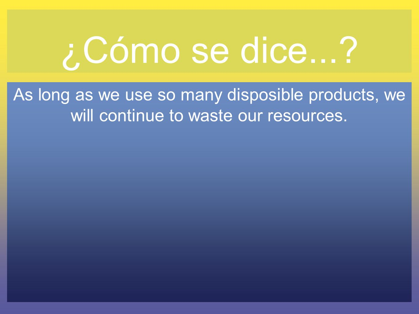 ¿Cómo se dice...? As long as we use so many disposible products, we will continue to waste our resources.