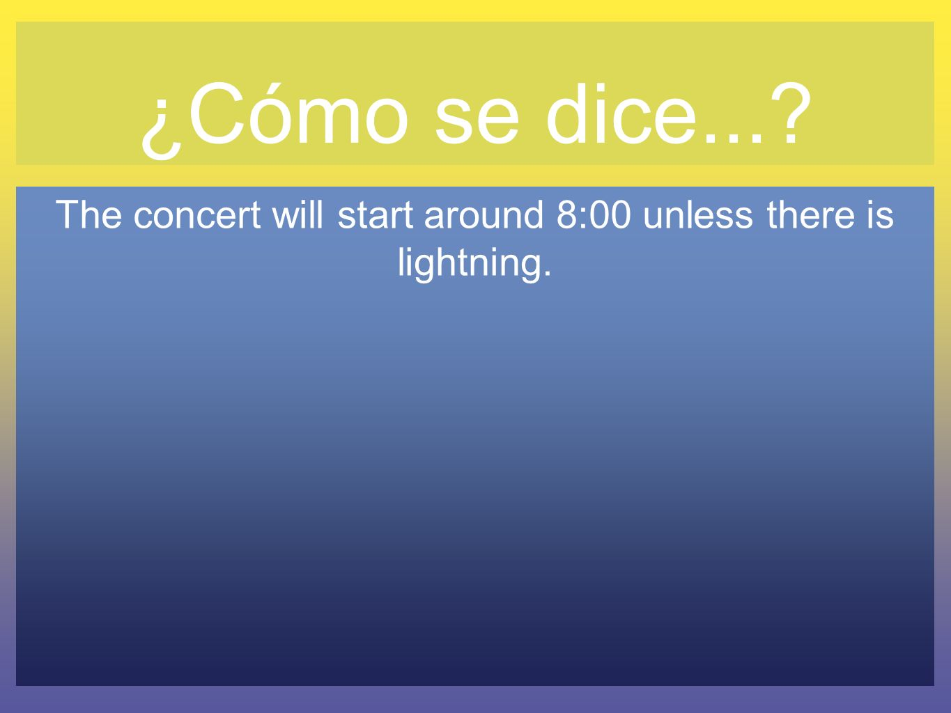 ¿Cómo se dice...? The concert will start around 8:00 unless there is lightning.
