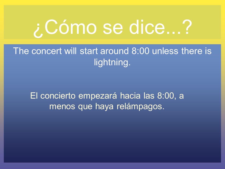 ¿Cómo se dice...? The concert will start around 8:00 unless there is lightning. El concierto empezará hacia las 8:00, a menos que haya relámpagos.