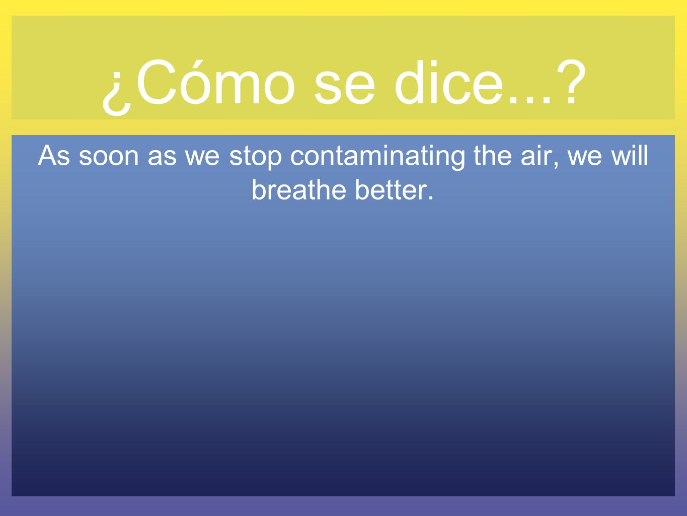 ¿Cómo se dice...? As soon as we stop contaminating the air, we will breathe better.