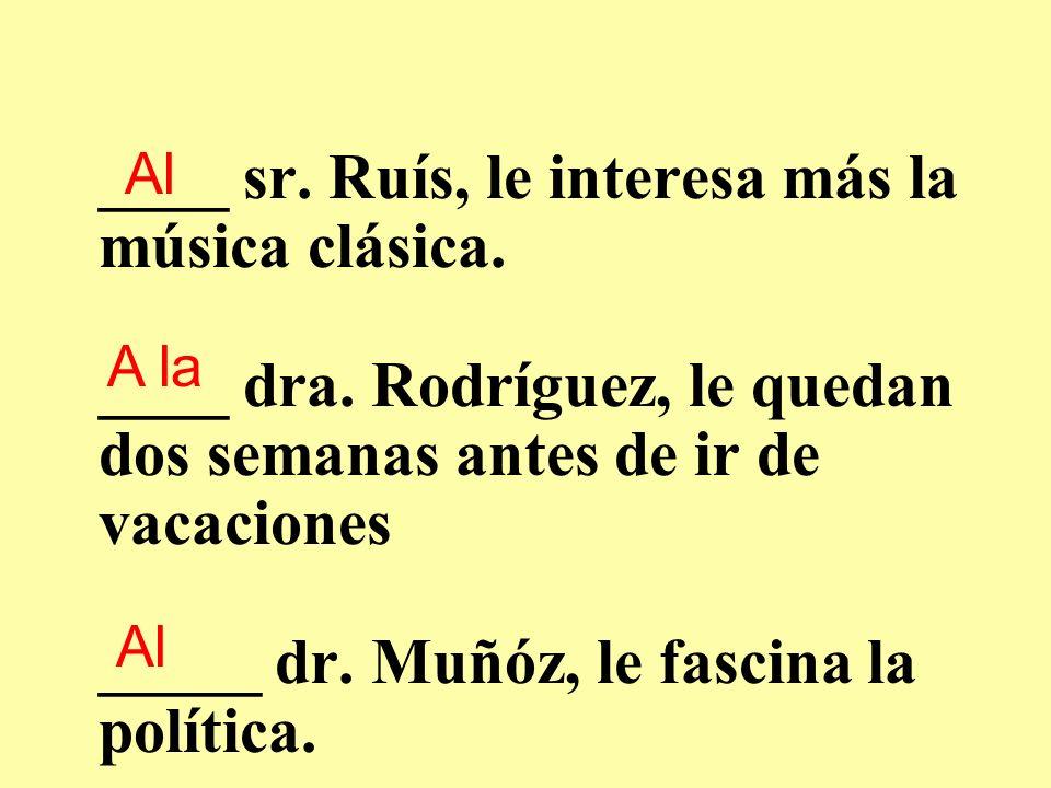 ____ sr.Ruís, le interesa más la música clásica. ____ dra.