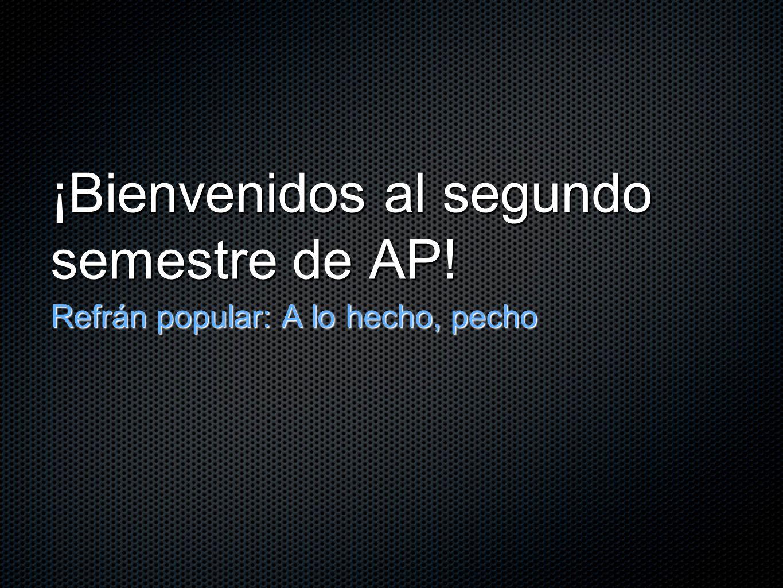 ¡Bienvenidos al segundo semestre de AP! Refrán popular: A lo hecho, pecho