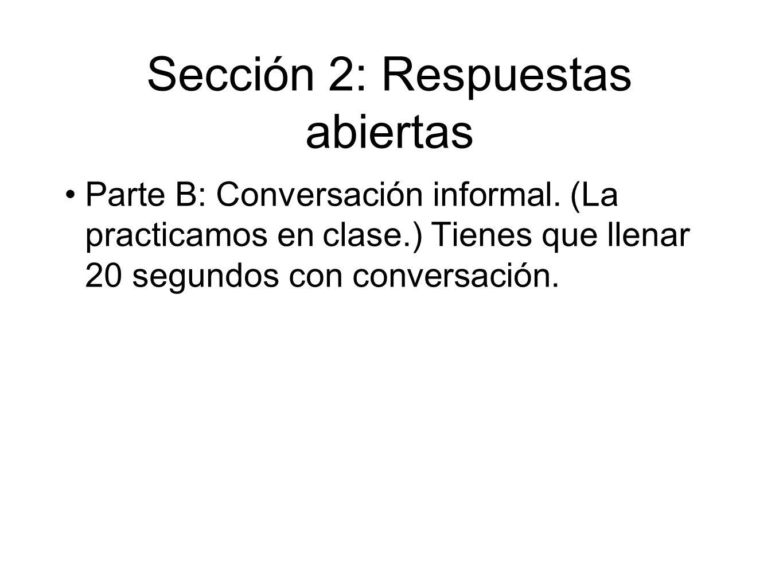Sección 2: Respuestas abiertas Parte B: Conversación informal. (La practicamos en clase.) Tienes que llenar 20 segundos con conversación.
