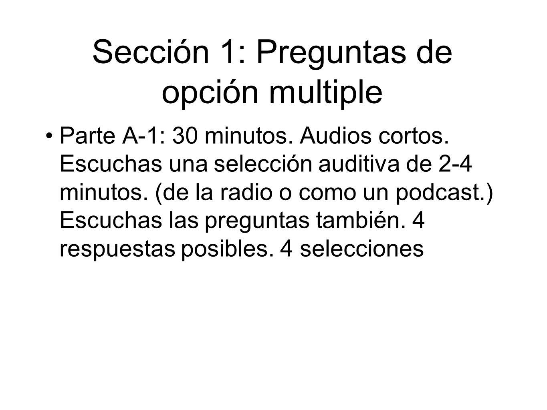 Sección 1: Preguntas de opción multiple Parte A-1: 30 minutos. Audios cortos. Escuchas una selección auditiva de 2-4 minutos. (de la radio o como un p