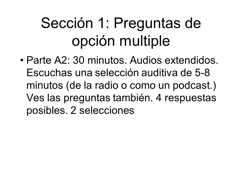 Sección 1: Preguntas de opción multiple Parte A2: 30 minutos. Audios extendidos. Escuchas una selección auditiva de 5-8 minutos (de la radio o como un