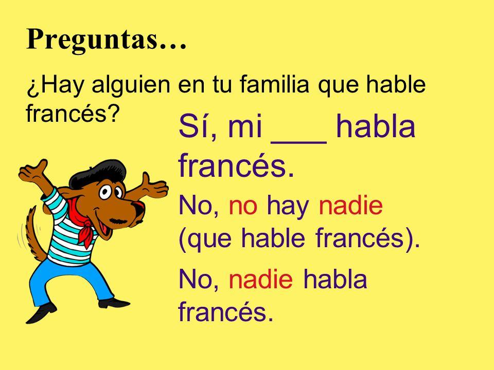 Preguntas… ¿Hay alguien en tu familia que hable francés? Sí, mi ___ habla francés. No, no hay nadie (que hable francés). No, nadie habla francés.