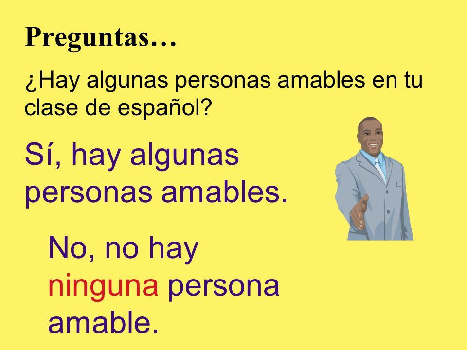 Preguntas… ¿Hay algunas personas amables en tu clase de español? Sí, hay algunas personas amables. No, no hay ninguna persona amable.