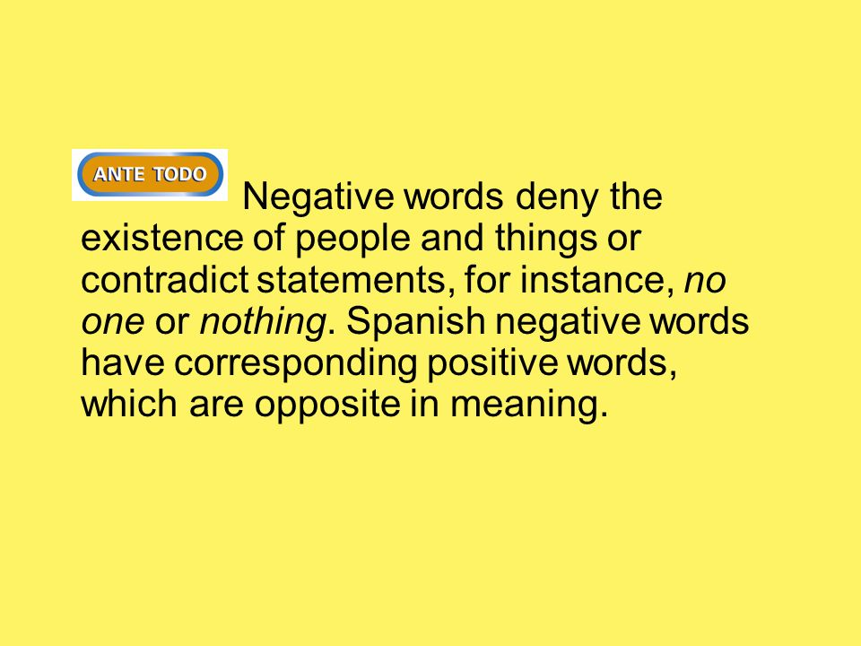 Negative words deny the existence of people and things or contradict statements, for instance, no one or nothing. Spanish negative words have correspo