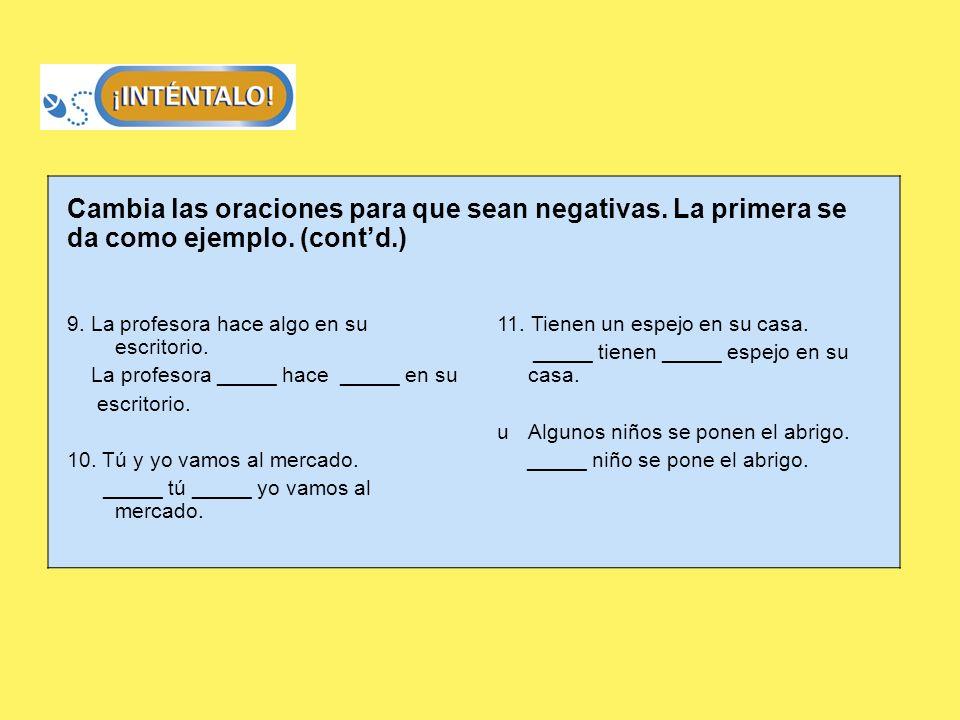 Cambia las oraciones para que sean negativas. La primera se da como ejemplo. (contd.) 9. La profesora hace algo en su escritorio. La profesora _____ h