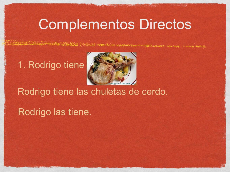 Complementos Directos 1. Rodrigo tiene Rodrigo tiene las chuletas de cerdo. Rodrigo las tiene.