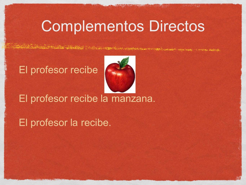 Complementos Directos El profesor recibe El profesor recibe la manzana. El profesor la recibe.