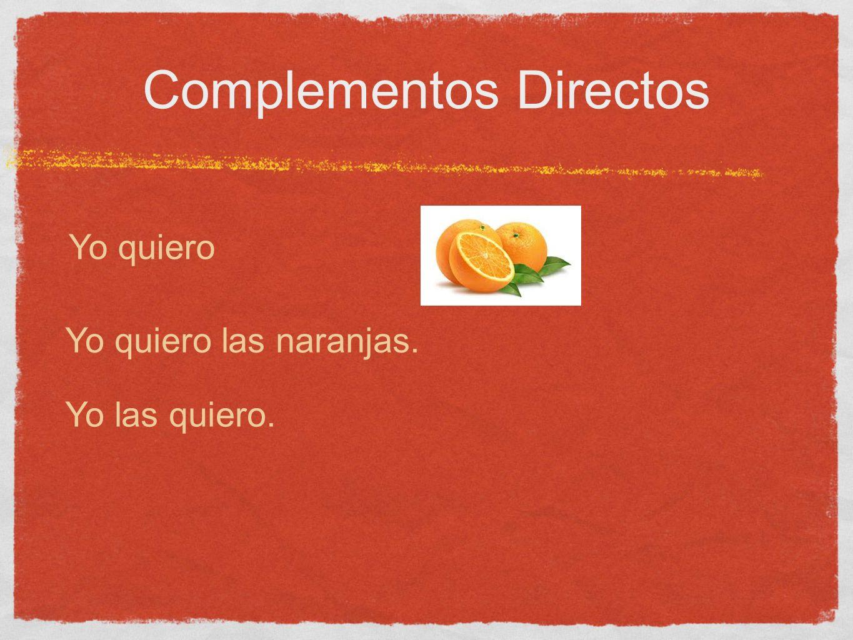 Complementos Directos Yo quiero Yo quiero las naranjas. Yo las quiero.