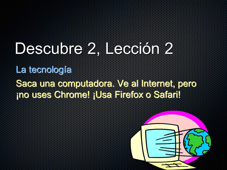 Descubre 2, Lección 2 La tecnología Saca una computadora. Ve al Internet, pero ¡no uses Chrome! ¡Usa Firefox o Safari!