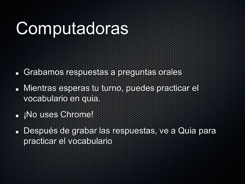 Computadoras Grabamos respuestas a preguntas orales Mientras esperas tu turno, puedes practicar el vocabulario en quia. ¡No uses Chrome! Después de gr
