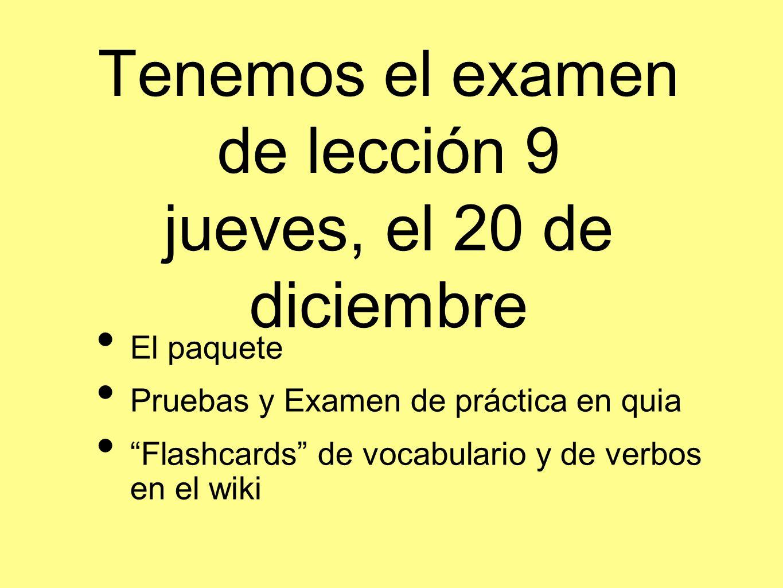 Tenemos el examen de lección 9 jueves, el 20 de diciembre El paquete Pruebas y Examen de práctica en quia Flashcards de vocabulario y de verbos en el