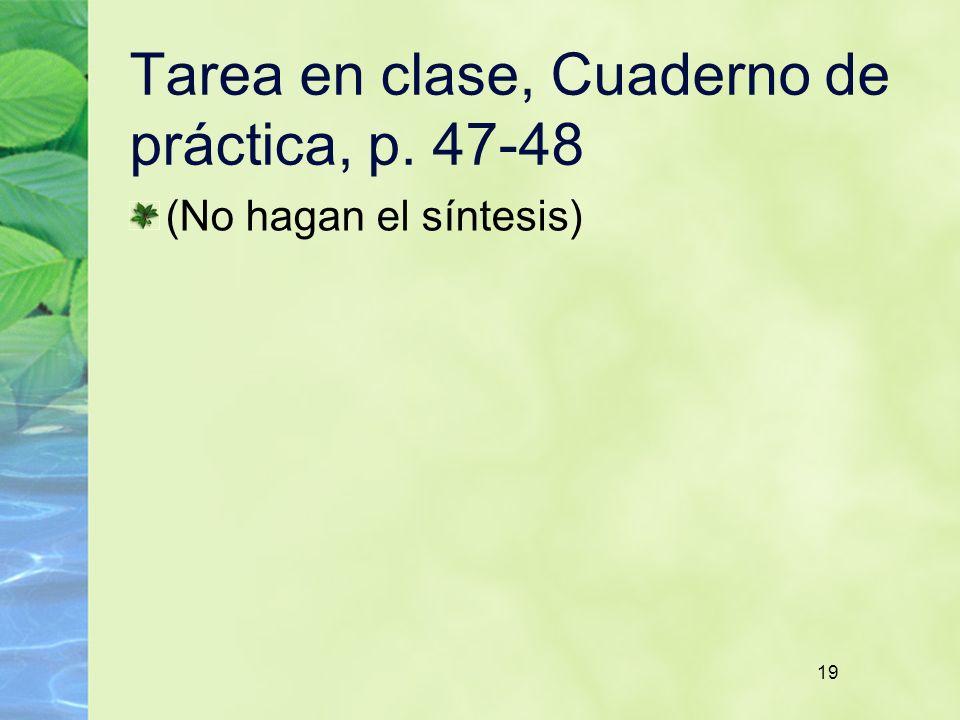 19 Tarea en clase, Cuaderno de práctica, p. 47-48 (No hagan el síntesis) 19