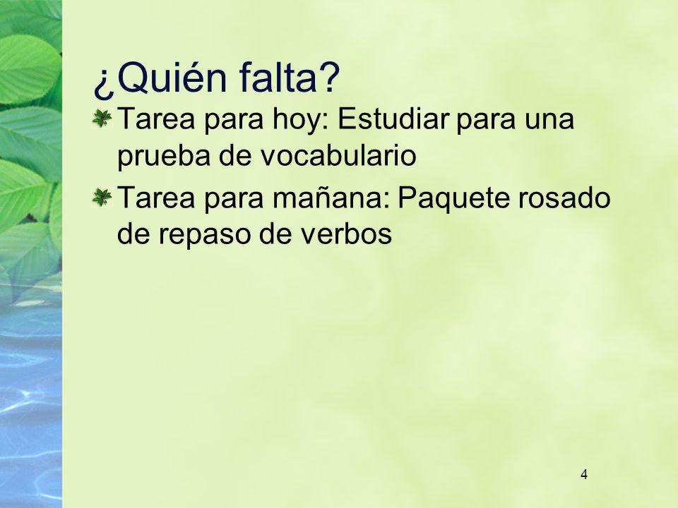 4 ¿Quién falta? Tarea para hoy: Estudiar para una prueba de vocabulario Tarea para mañana: Paquete rosado de repaso de verbos