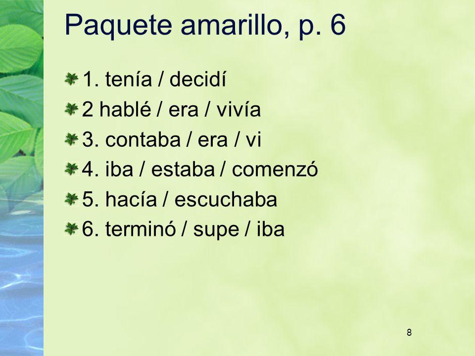 8 Paquete amarillo, p. 6 1. tenía / decidí 2 hablé / era / vivía 3. contaba / era / vi 4. iba / estaba / comenzó 5. hacía / escuchaba 6. terminó / sup