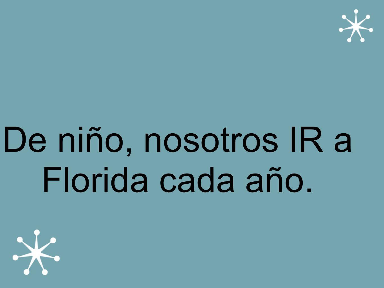 De niño, nosotros IR a Florida cada año.