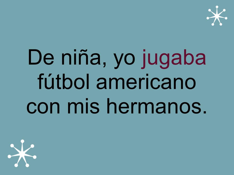 De niña, yo jugaba fútbol americano con mis hermanos.