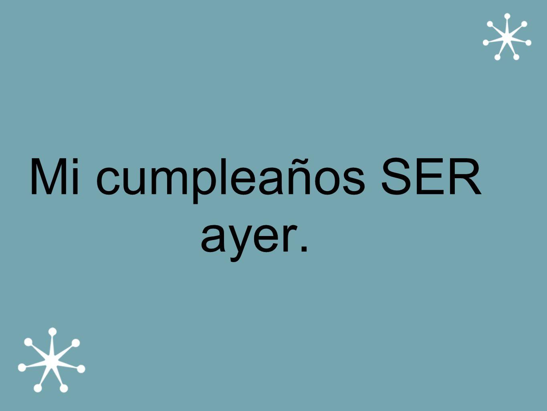 Mi cumpleaños SER ayer.