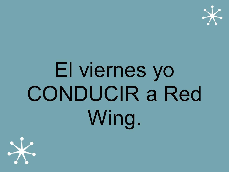 El viernes yo CONDUCIR a Red Wing.