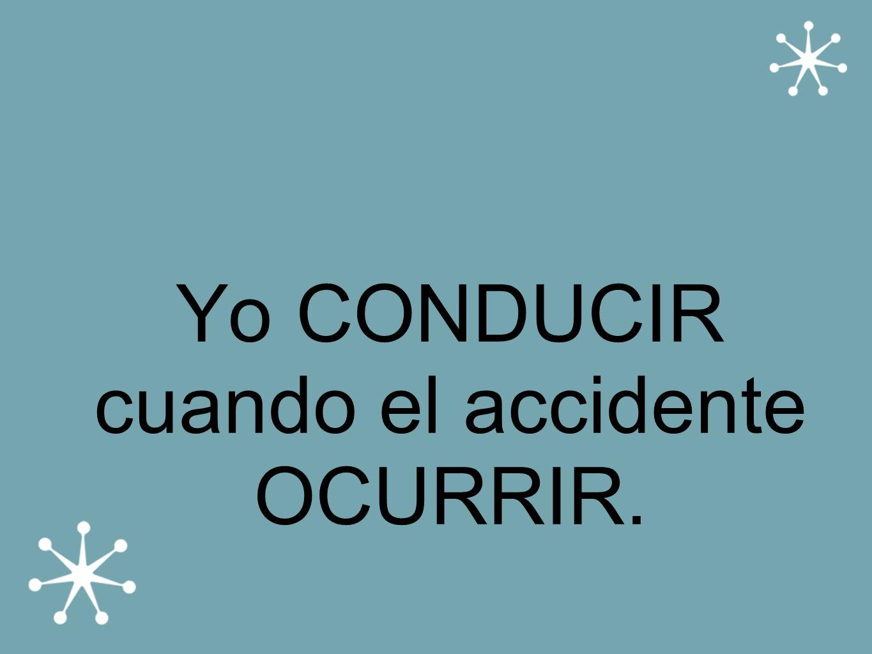 Yo CONDUCIR cuando el accidente OCURRIR.