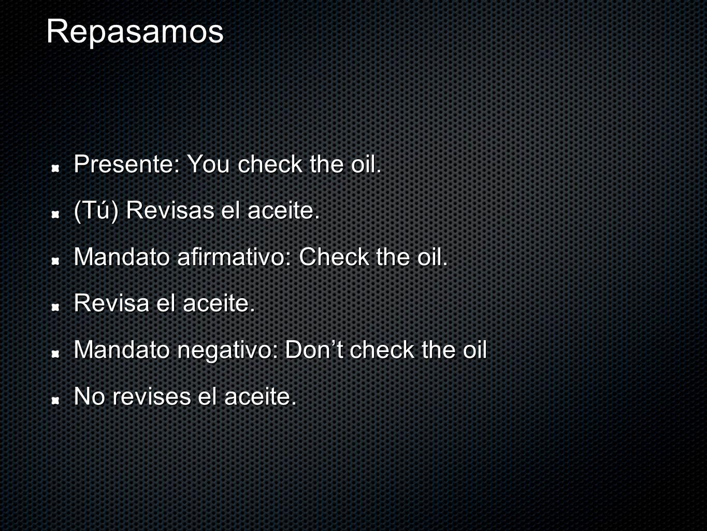 Repasamos Presente: You check the oil. (Tú) Revisas el aceite. Mandato afirmativo: Check the oil. Revisa el aceite. Mandato negativo: Dont check the o
