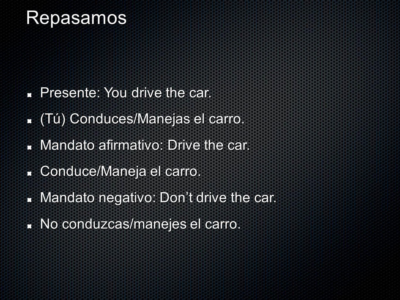 Repasamos Presente: You drive the car. (Tú) Conduces/Manejas el carro. Mandato afirmativo: Drive the car. Conduce/Maneja el carro. Mandato negativo: D