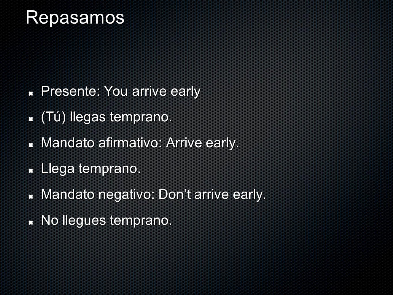 Repasamos Presente: You arrive early (Tú) llegas temprano. Mandato afirmativo: Arrive early. Llega temprano. Mandato negativo: Dont arrive early. No l