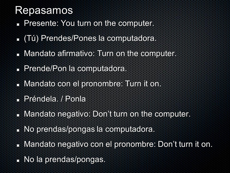 Repasamos Presente: You turn on the computer. (Tú) Prendes/Pones la computadora. Mandato afirmativo: Turn on the computer. Prende/Pon la computadora.