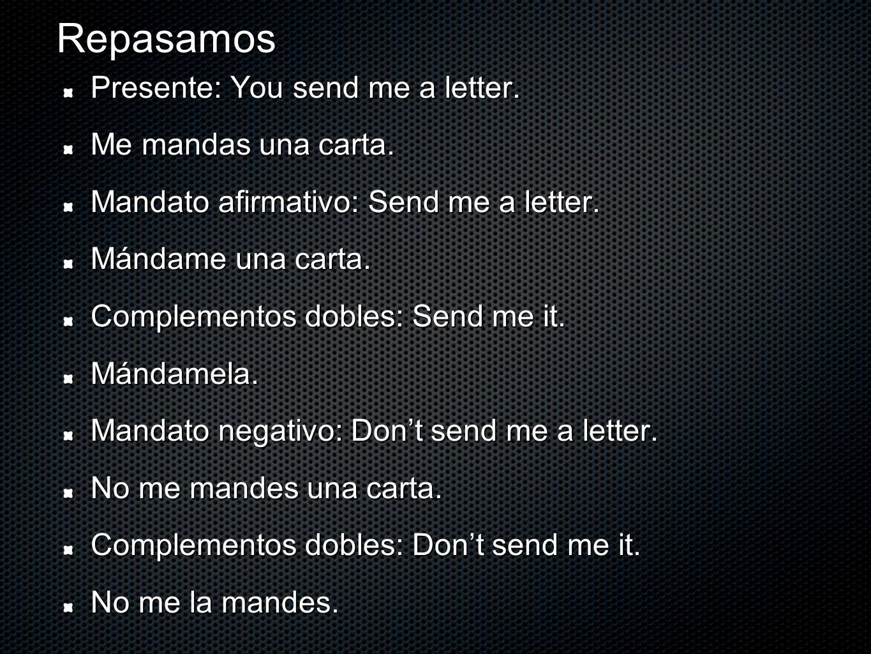 Repasamos Presente: You send me a letter. Me mandas una carta. Mandato afirmativo: Send me a letter. Mándame una carta. Complementos dobles: Send me i