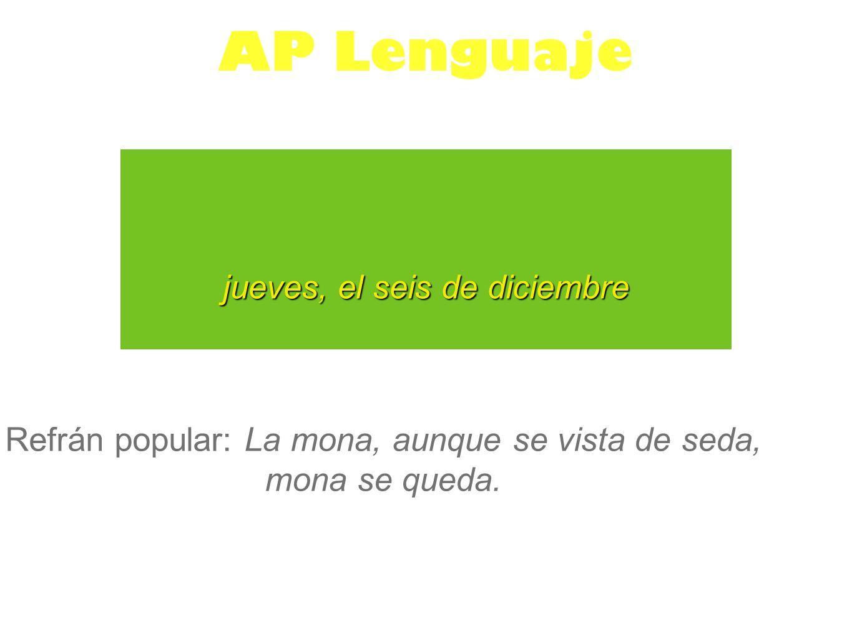 jueves, el seis de diciembre AP Lenguaje Refrán popular: La mona, aunque se vista de seda, mona se queda.