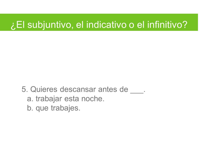¿El subjuntivo, el indicativo o el infinitivo. 5.