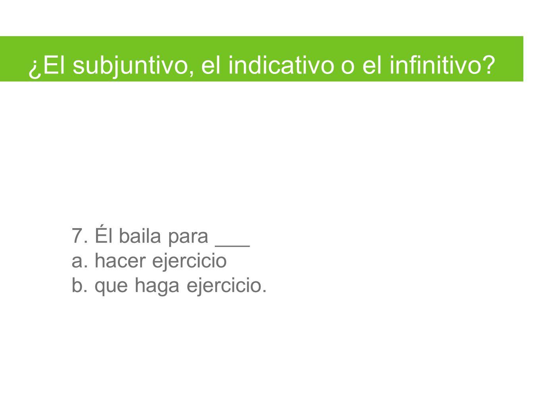 ¿El subjuntivo, el indicativo o el infinitivo. 7.