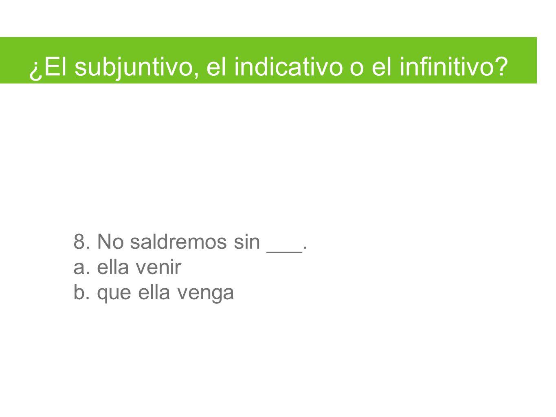 ¿El subjuntivo, el indicativo o el infinitivo. 8.