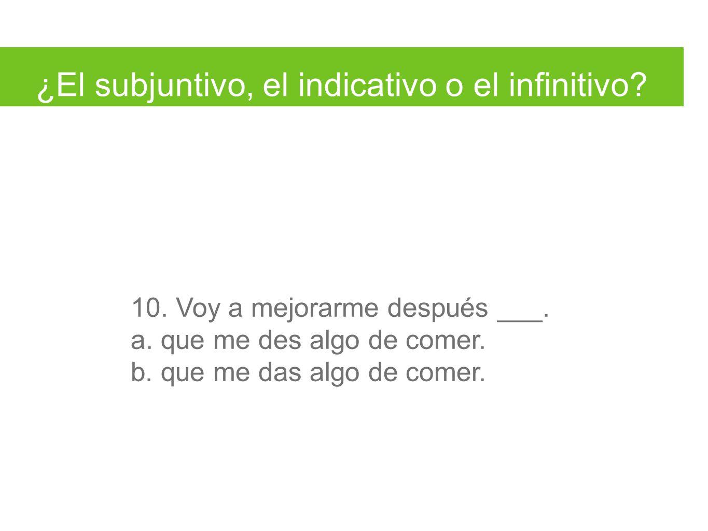 ¿El subjuntivo, el indicativo o el infinitivo. 10.