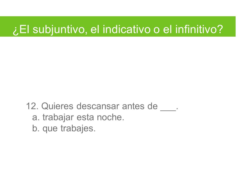 ¿El subjuntivo, el indicativo o el infinitivo. 12.