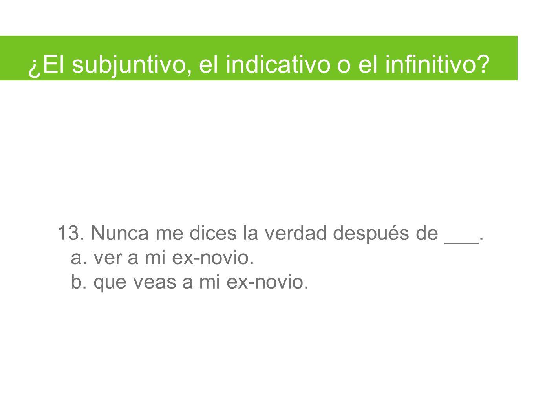¿El subjuntivo, el indicativo o el infinitivo. 13.