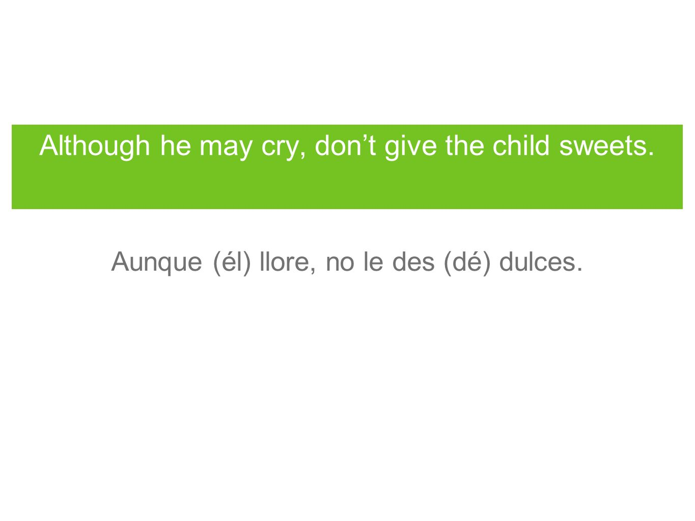 Although he may cry, dont give the child sweets. Aunque (él) llore, no le des (dé) dulces.