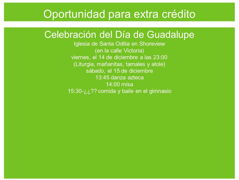 Oportunidad para extra crédito Celebración del Día de Guadalupe Iglesia de Santa Odilia en Shoreview (en la calle Victoria) viernes, el 14 de diciembre a las 23:00 (Liturgia, mañanitas, tamales y atole) sábado, el 15 de diciembre 13:45 danza azteca 14:00 misa 15:30-¿¿ .