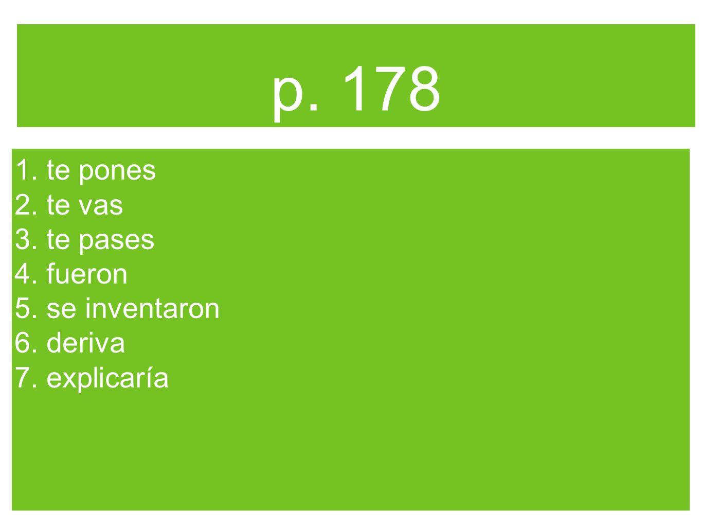 p. 178 1. te pones 2. te vas 3. te pases 4. fueron 5. se inventaron 6. deriva 7. explicaría