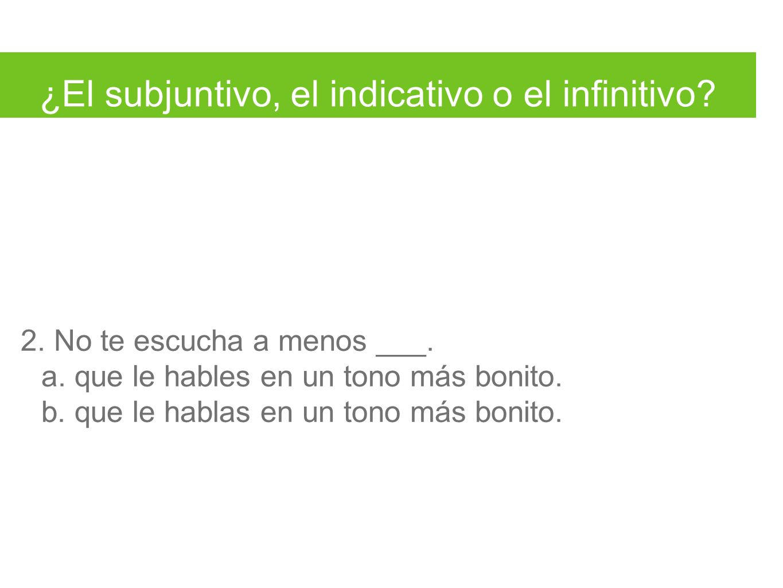 ¿El subjuntivo, el indicativo o el infinitivo. 2.