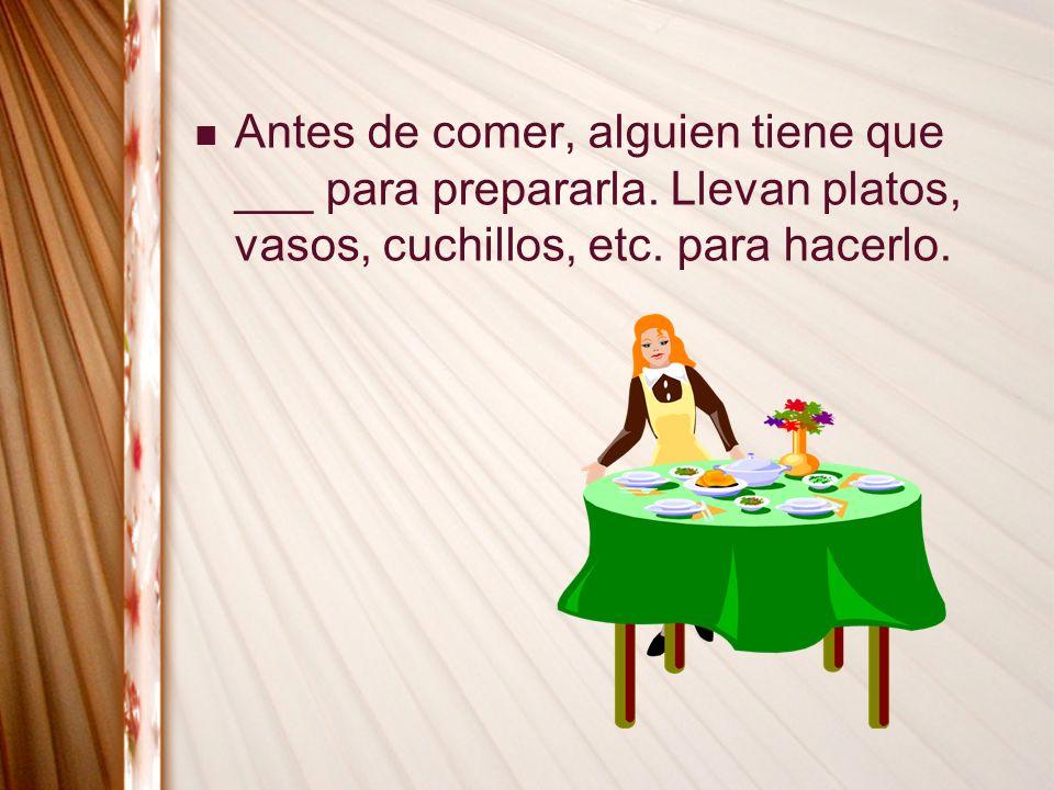 Antes de comer, alguien tiene que ___ para prepararla. Llevan platos, vasos, cuchillos, etc. para hacerlo.