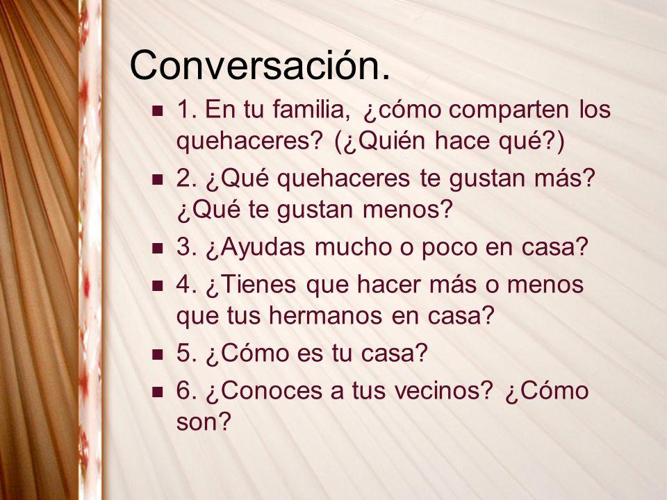 Conversación. 1. En tu familia, ¿cómo comparten los quehaceres? (¿Quién hace qué?) 2. ¿Qué quehaceres te gustan más? ¿Qué te gustan menos? 3. ¿Ayudas