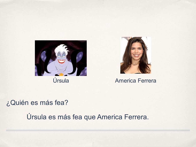 ¿Quién es más fea? Úrsula es más fea que America Ferrera. America FerreraÚrsula