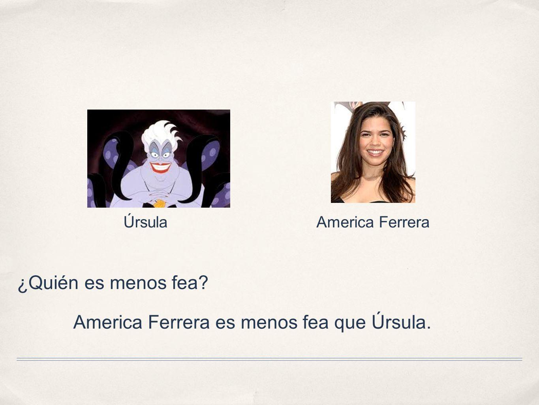 ¿Quién es menos fea? America Ferrera es menos fea que Úrsula. America FerreraÚrsula